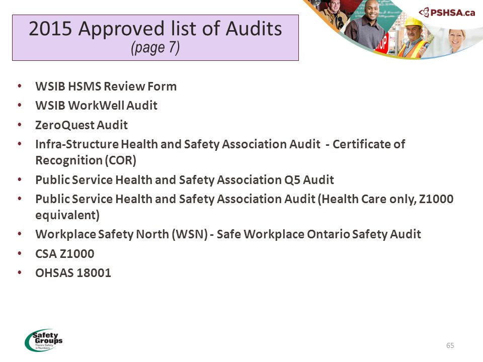65 2015 Approved list of Audits (page 7) WSIB HSMS Review Form WSIB WorkWell Audit ZeroQuest Audit Infra-Structure Health and Safety Association Audit - Certificate of Recognition (COR) Public Service Health and Safety Association Q5 Audit Public Service Health and Safety Association Audit (Health Care only, Z1000 equivalent) Workplace Safety North (WSN) - Safe Workplace Ontario Safety Audit CSA Z1000 OHSAS 18001