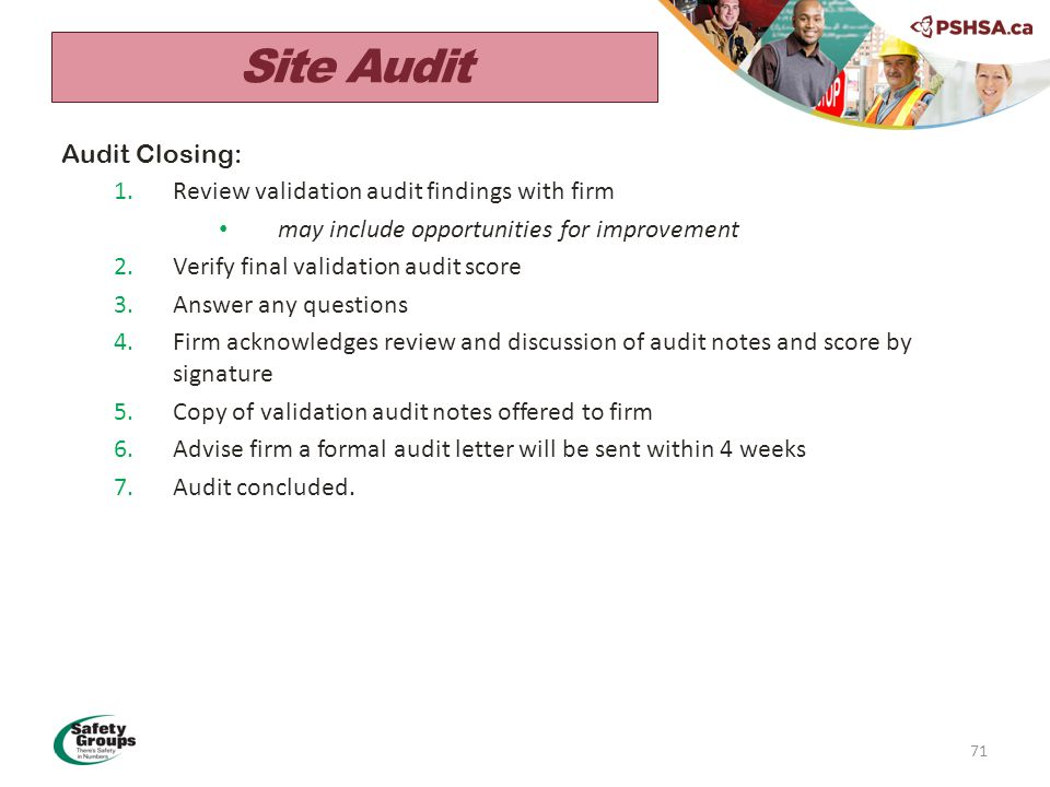 71 Audit Closing: 1.Review validation audit findings with firm may include opportunities for improvement 2.Verify final validation audit score 3.Answer any questions 4.Firm acknowledges review and discussion of audit notes and score by signature 5.Copy of validation audit notes offered to firm 6.Advise firm a formal audit letter will be sent within 4 weeks 7.Audit concluded.