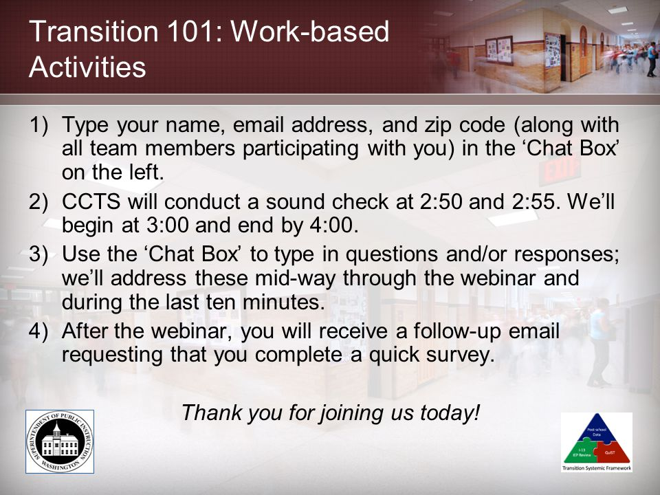 Transition 101: Work-based Activities 1)Type your name, email address, and zip code (along with all team members participating with you) in the 'Chat Box' on the left.