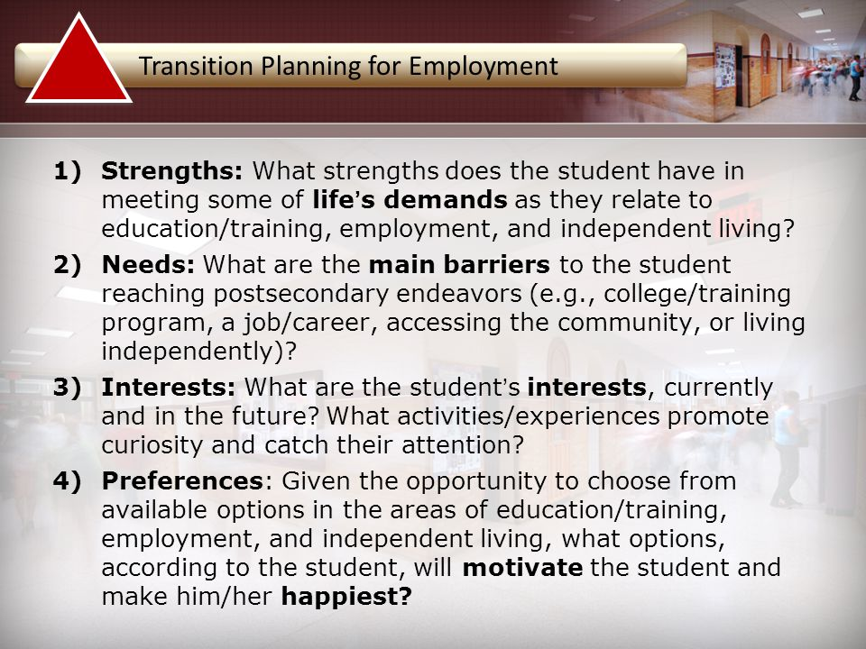 1)Strengths: What strengths does the student have in meeting some of life's demands as they relate to education/training, employment, and independent living.