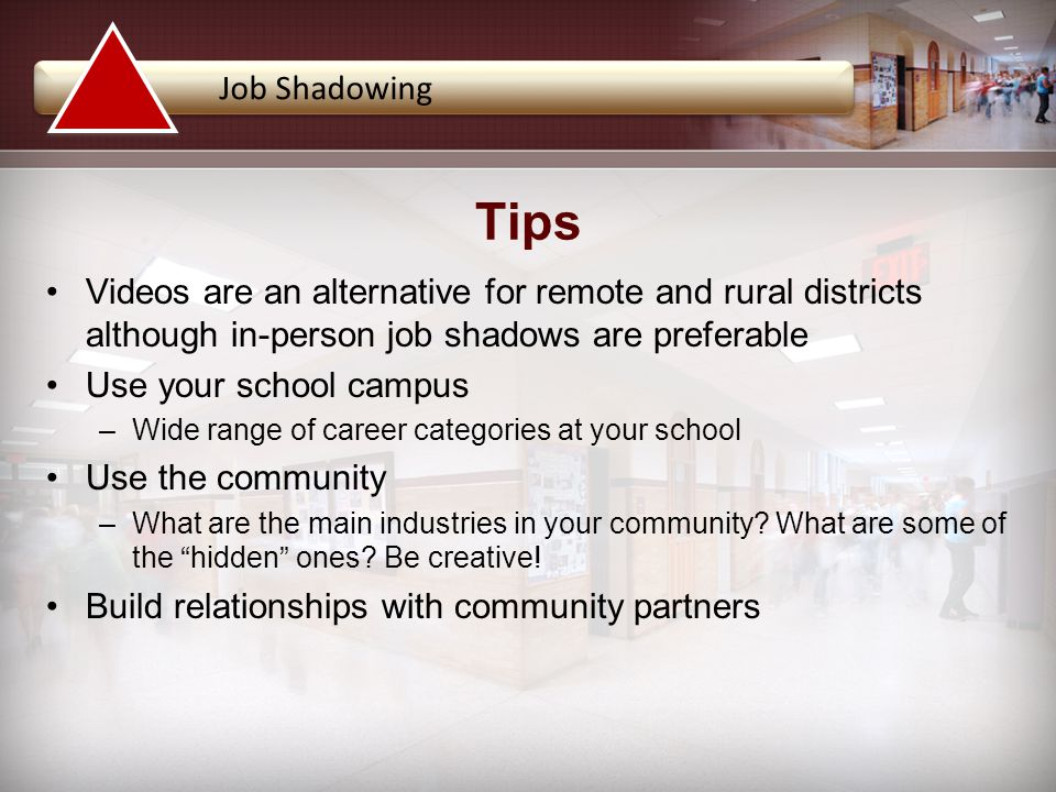 Videos are an alternative for remote and rural districts although in-person job shadows are preferable Use your school campus –Wide range of career categories at your school Use the community –What are the main industries in your community.