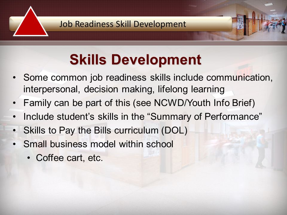 Job Readiness Skill Development Some common job readiness skills include communication, interpersonal, decision making, lifelong learning Family can be part of this (see NCWD/Youth Info Brief) Include student's skills in the Summary of Performance Skills to Pay the Bills curriculum (DOL) Small business model within school Coffee cart, etc.