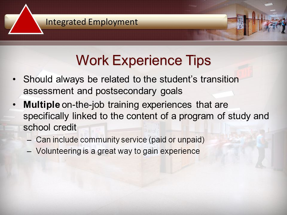 Integrated Employment Should always be related to the student's transition assessment and postsecondary goals Multiple on-the-job training experiences that are specifically linked to the content of a program of study and school credit –Can include community service (paid or unpaid) –Volunteering is a great way to gain experience Work Experience Tips