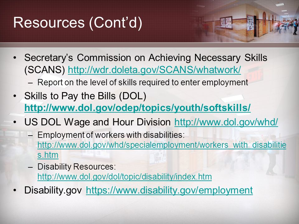 Resources (Cont'd) Secretary's Commission on Achieving Necessary Skills (SCANS) http://wdr.doleta.gov/SCANS/whatwork/http://wdr.doleta.gov/SCANS/whatwork/ –Report on the level of skills required to enter employment Skills to Pay the Bills (DOL) http://www.dol.gov/odep/topics/youth/softskills/ http://www.dol.gov/odep/topics/youth/softskills/ US DOL Wage and Hour Division http://www.dol.gov/whd/http://www.dol.gov/whd/ –Employment of workers with disabilities: http://www.dol.gov/whd/specialemployment/workers_with_disabilitie s.htm http://www.dol.gov/whd/specialemployment/workers_with_disabilitie s.htm –Disability Resources: http://www.dol.gov/dol/topic/disability/index.htm http://www.dol.gov/dol/topic/disability/index.htm Disability.gov https://www.disability.gov/employmenthttps://www.disability.gov/employment