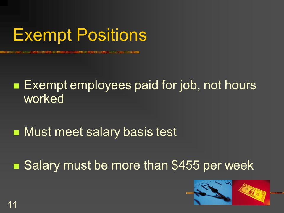 11 Exempt employees paid for job, not hours worked Must meet salary basis test Salary must be more than $455 per week Exempt Positions