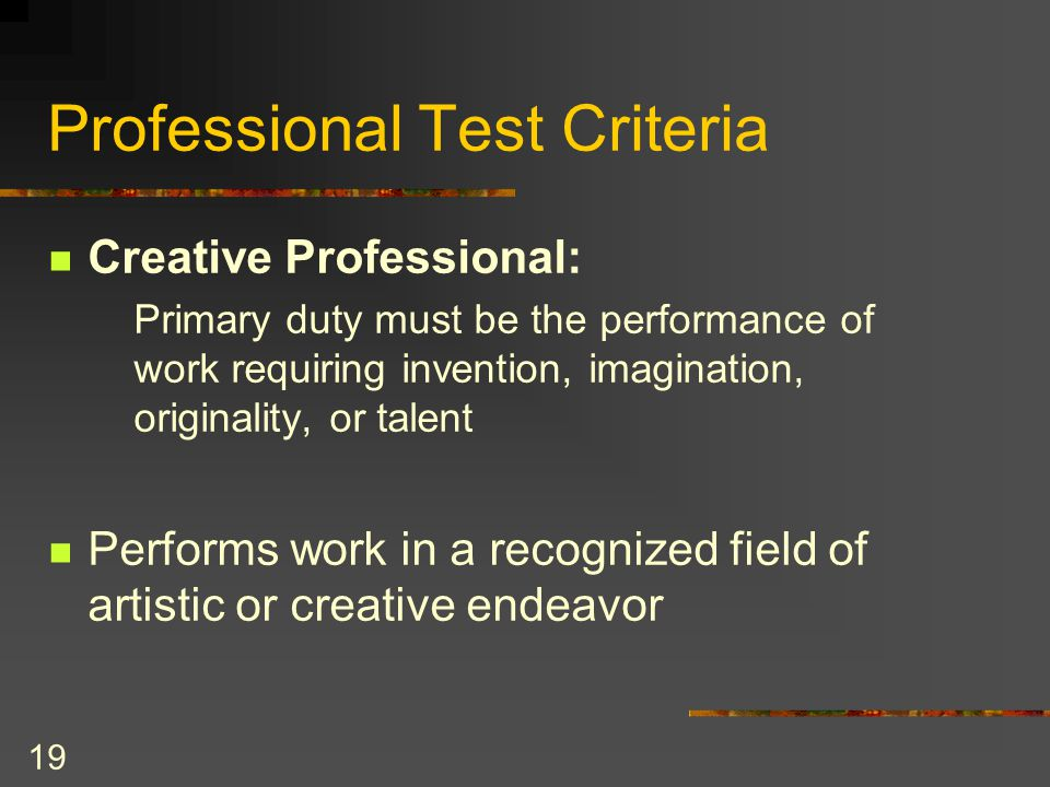 19 Professional Test Criteria Creative Professional: Primary duty must be the performance of work requiring invention, imagination, originality, or talent Performs work in a recognized field of artistic or creative endeavor