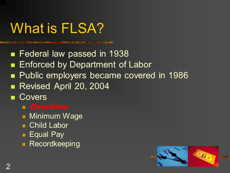 3 Purpose of FLSA Establishes minimum wage & overtime standards Distinguishes between covered (non- exempt) and excluded (exempt) employees Establishes overtime threshold (40 hr.) Specifies record-keeping requirements