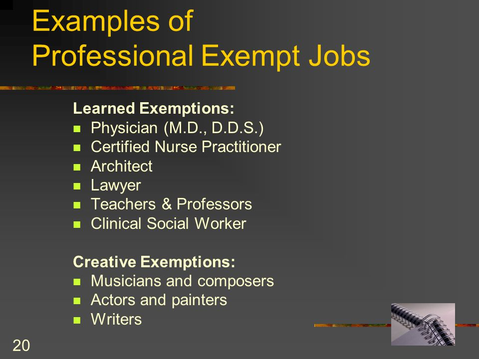 20 Examples of Professional Exempt Jobs Learned Exemptions: Physician (M.D., D.D.S.) Certified Nurse Practitioner Architect Lawyer Teachers & Professors Clinical Social Worker Creative Exemptions: Musicians and composers Actors and painters Writers