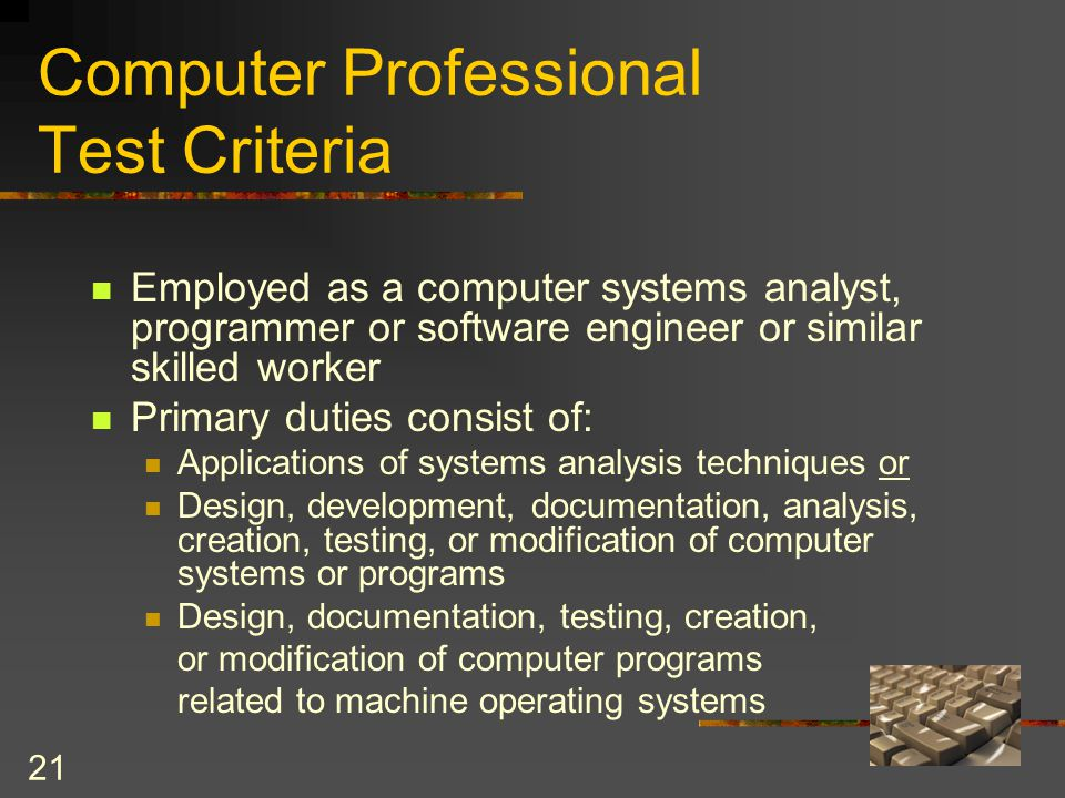 21 Computer Professional Test Criteria Employed as a computer systems analyst, programmer or software engineer or similar skilled worker Primary duties consist of: Applications of systems analysis techniques or Design, development, documentation, analysis, creation, testing, or modification of computer systems or programs Design, documentation, testing, creation, or modification of computer programs related to machine operating systems