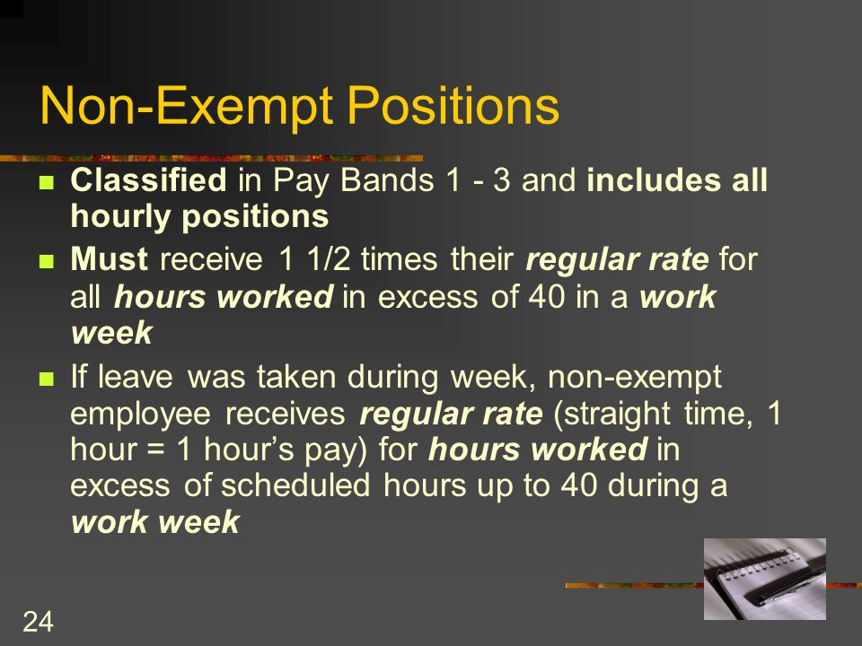 24 Classified in Pay Bands 1 - 3 and includes all hourly positions Must receive 1 1/2 times their regular rate for all hours worked in excess of 40 in a work week If leave was taken during week, non-exempt employee receives regular rate (straight time, 1 hour = 1 hour's pay) for hours worked in excess of scheduled hours up to 40 during a work week Non-Exempt Positions