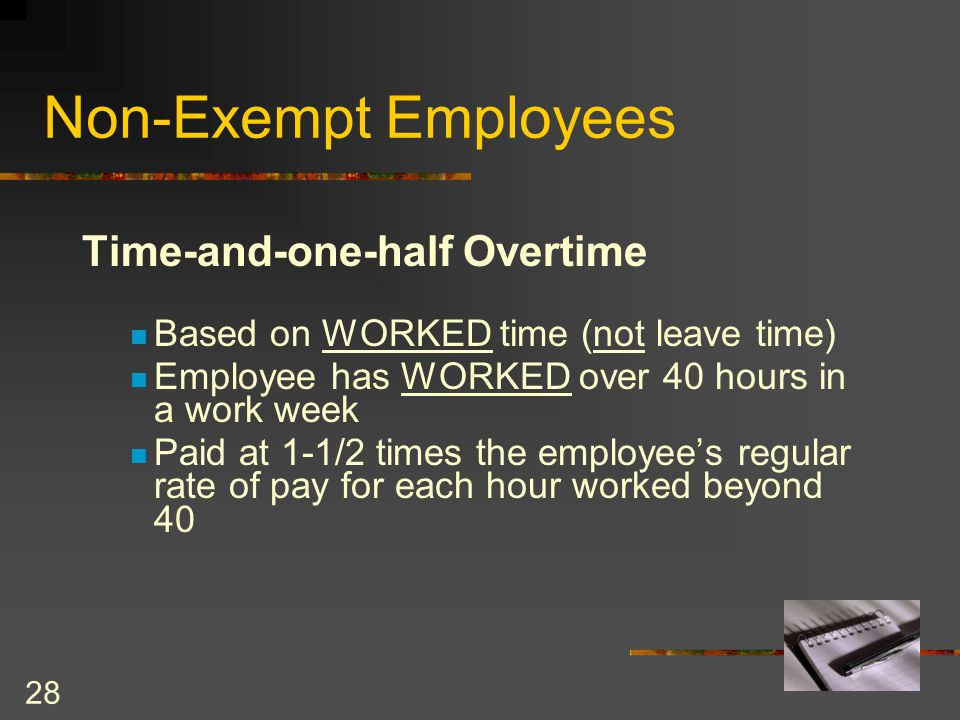 28 Time-and-one-half Overtime Based on WORKED time (not leave time) Employee has WORKED over 40 hours in a work week Paid at 1-1/2 times the employee's regular rate of pay for each hour worked beyond 40 Non-Exempt Employees