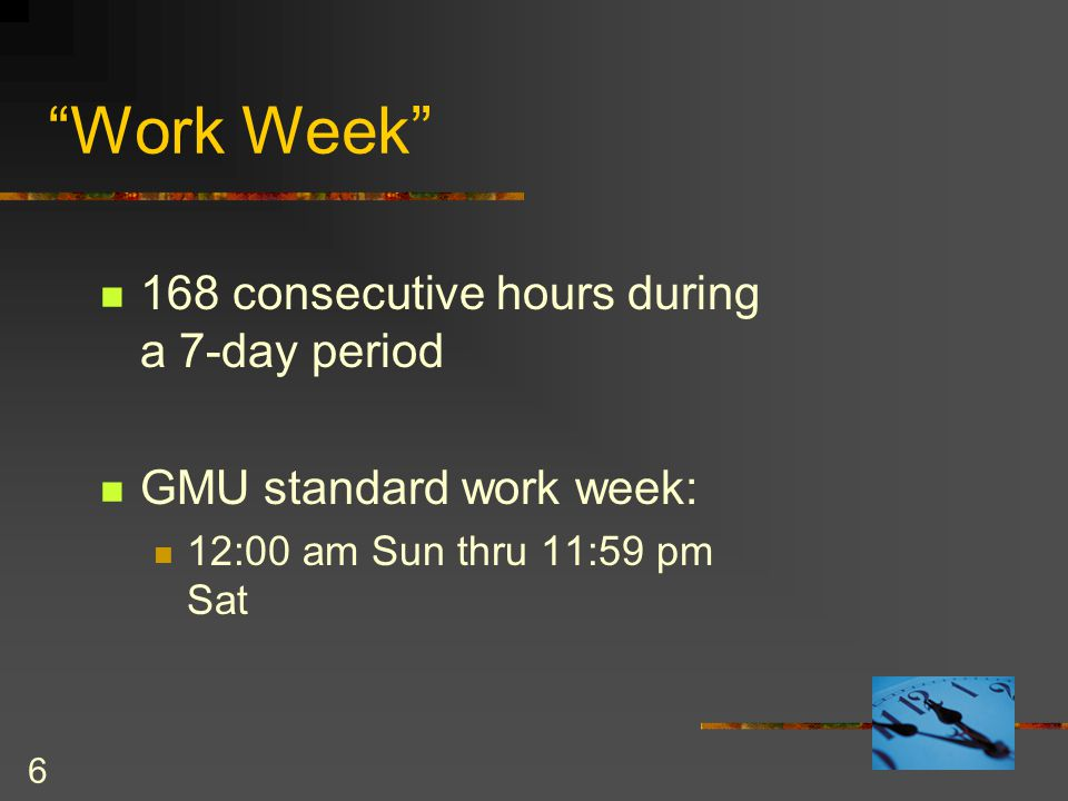 6 Work Week 168 consecutive hours during a 7-day period GMU standard work week: 12:00 am Sun thru 11:59 pm Sat