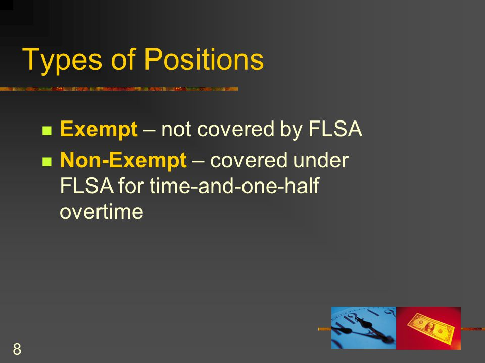 8 Types of Positions Exempt – not covered by FLSA Non-Exempt – covered under FLSA for time-and-one-half overtime