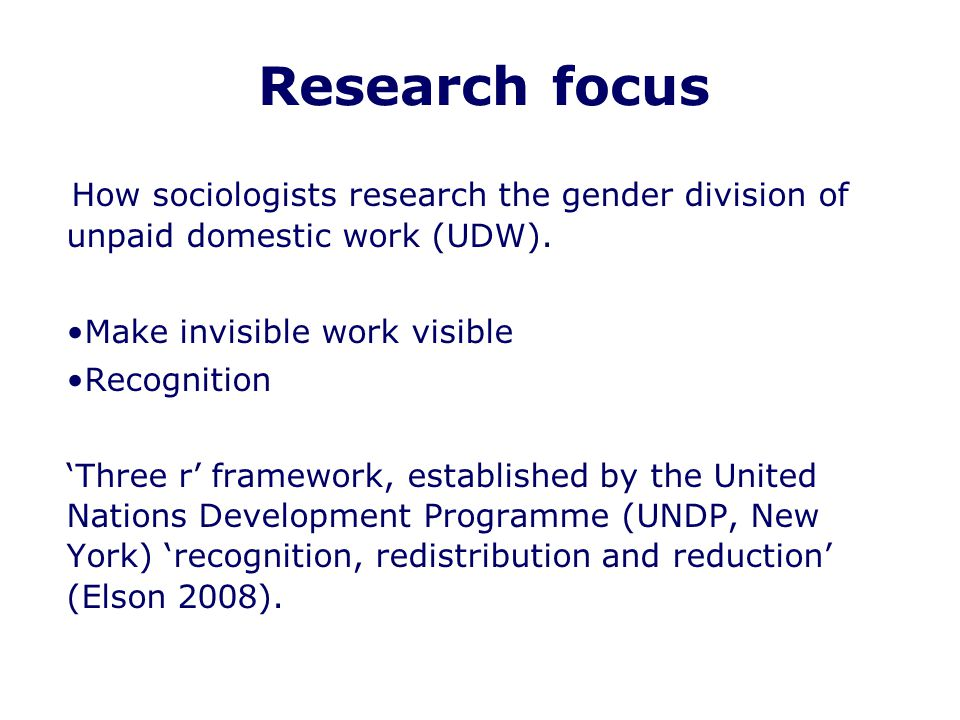 Research focus How sociologists research the gender division of unpaid domestic work (UDW). Make invisible work visible Recognition 'Three r' framewor