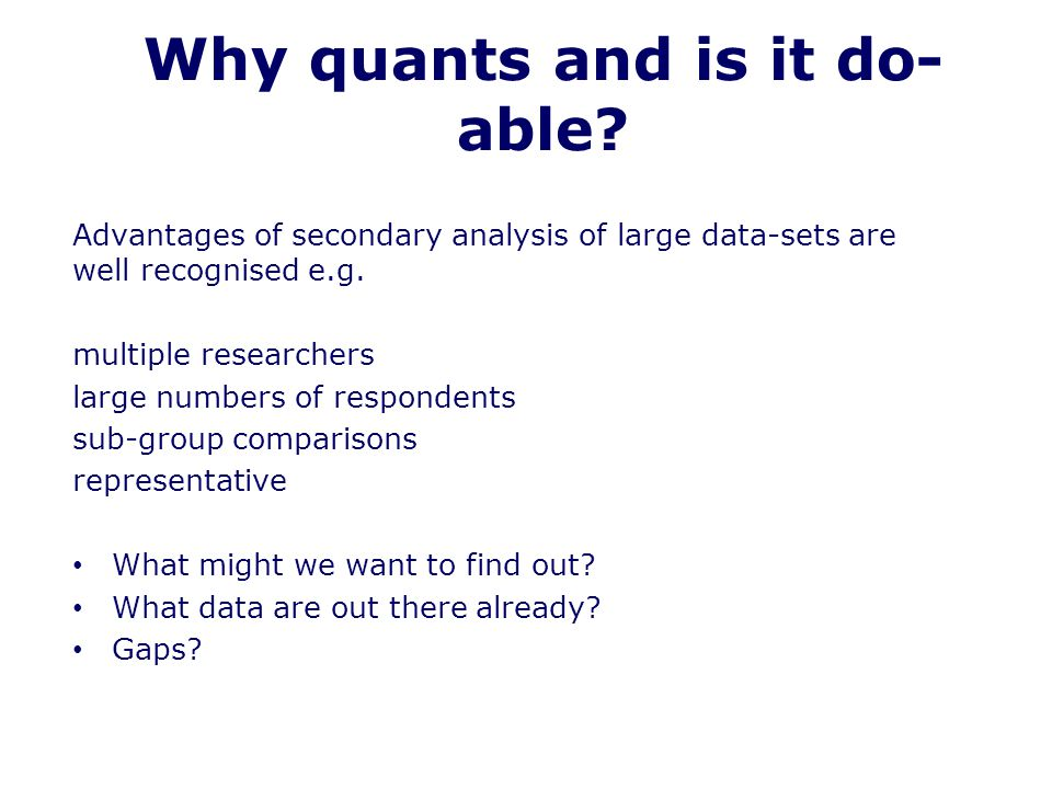 Why quants and is it do- able? Advantages of secondary analysis of large data-sets are well recognised e.g. multiple researchers large numbers of resp