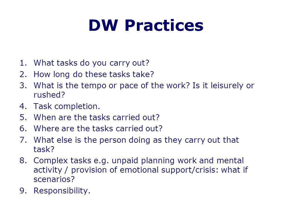 DW Practices 1.What tasks do you carry out? 2.How long do these tasks take? 3.What is the tempo or pace of the work? Is it leisurely or rushed? 4.Task