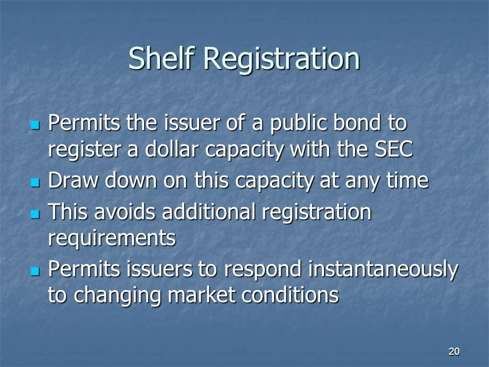 20 Shelf Registration Permits the issuer of a public bond to register a dollar capacity with the SEC Permits the issuer of a public bond to register a