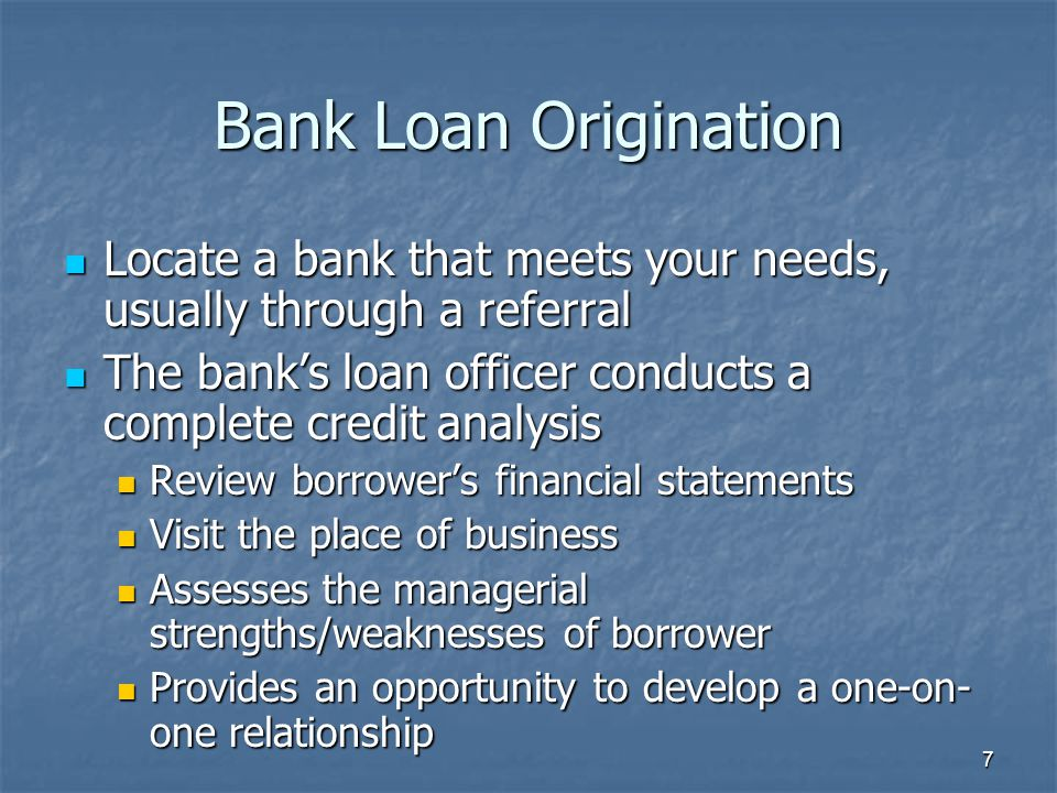 7 Bank Loan Origination Locate a bank that meets your needs, usually through a referral Locate a bank that meets your needs, usually through a referra