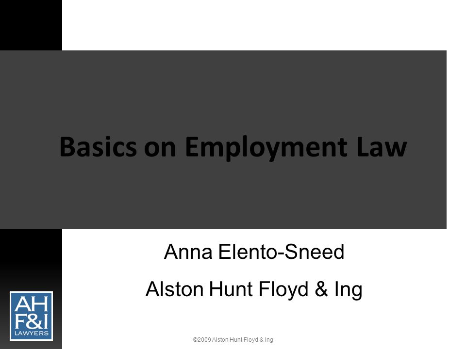 ©2009 Alston Hunt Floyd & Ing Federal & State Laws Governing Employers  Labor law  Equal employment opportunity  Wage & hour  Government contracting  Employee benefits  Safety & health  Business transaction  Workplace privacy  Proprietary rights  Wrongful termination  Tort claims