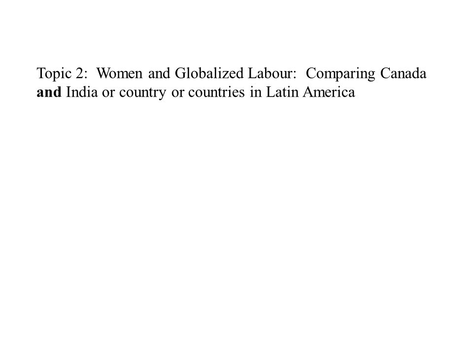 Topic 2: Women and Globalized Labour: Comparing Canada and India or country or countries in Latin America