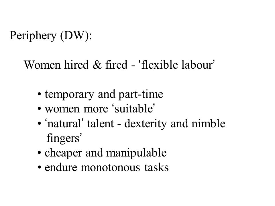 Periphery (DW): Women hired & fired - 'flexible labour' temporary and part-time women more 'suitable' 'natural' talent - dexterity and nimble fingers' cheaper and manipulable endure monotonous tasks