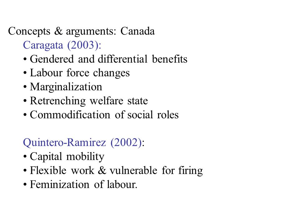 Concepts & arguments: Canada Caragata (2003): Gendered and differential benefits Labour force changes Marginalization Retrenching welfare state Commodification of social roles Quintero-Ramirez (2002): Capital mobility Flexible work & vulnerable for firing Feminization of labour.