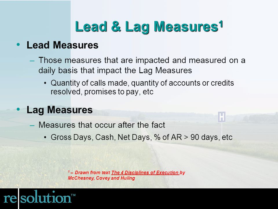 Lead & Lag Measures 1 Lead Measures –Those measures that are impacted and measured on a daily basis that impact the Lag Measures Quantity of calls made, quantity of accounts or credits resolved, promises to pay, etc Lag Measures –Measures that occur after the fact Gross Days, Cash, Net Days, % of AR > 90 days, etc 1 – Drawn from text The 4 Disciplines of Execution by McChesney, Covey and Huling