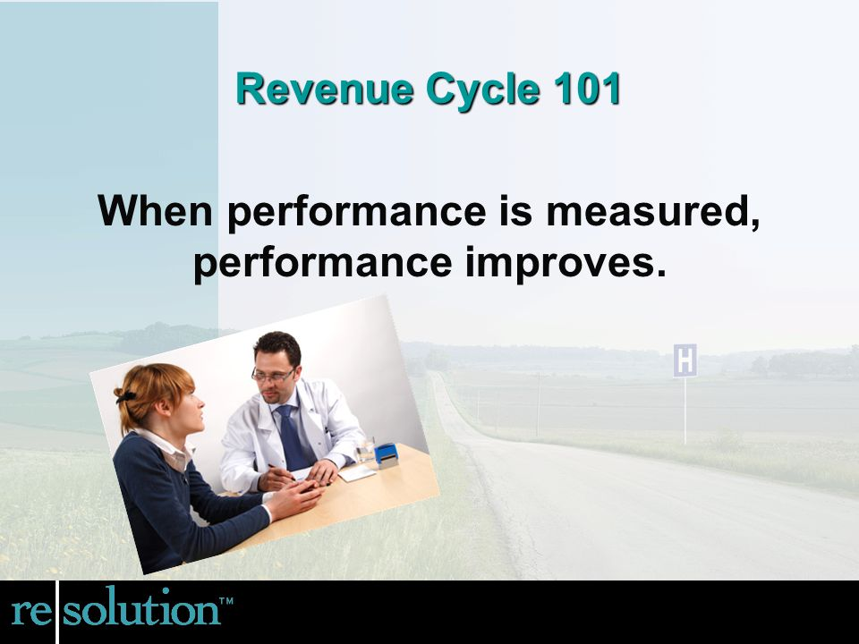 When performance is measured, performance improves. Revenue Cycle 101