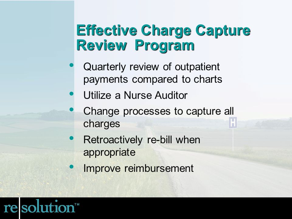 Effective Charge Capture Review Program Quarterly review of outpatient payments compared to charts Utilize a Nurse Auditor Change processes to capture all charges Retroactively re-bill when appropriate Improve reimbursement