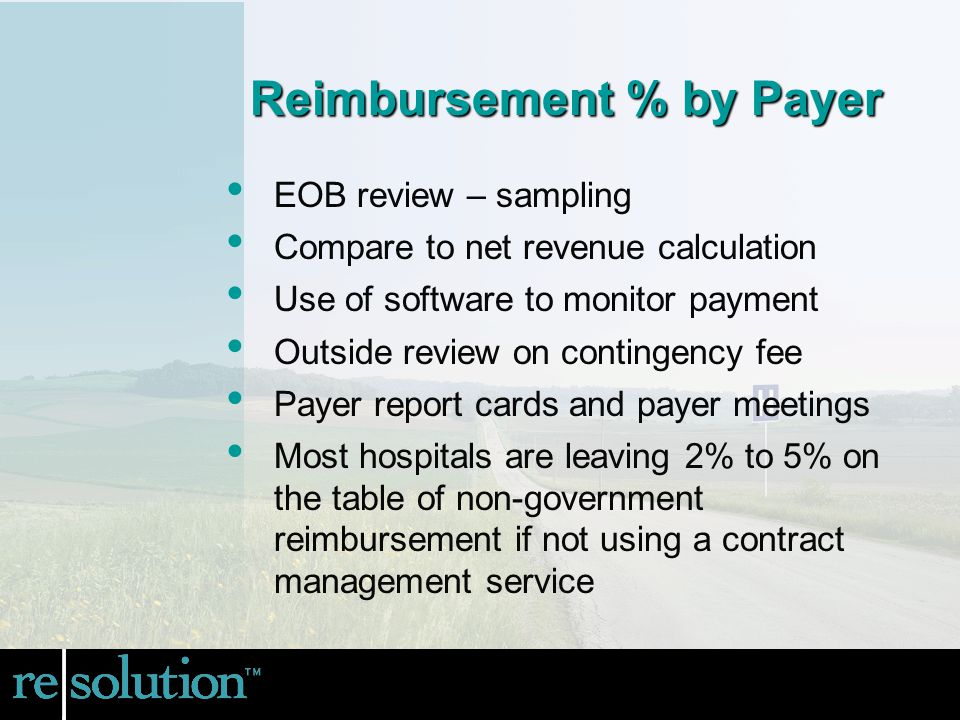 EOB review – sampling Compare to net revenue calculation Use of software to monitor payment Outside review on contingency fee Payer report cards and payer meetings Most hospitals are leaving 2% to 5% on the table of non-government reimbursement if not using a contract management service Reimbursement % by Payer