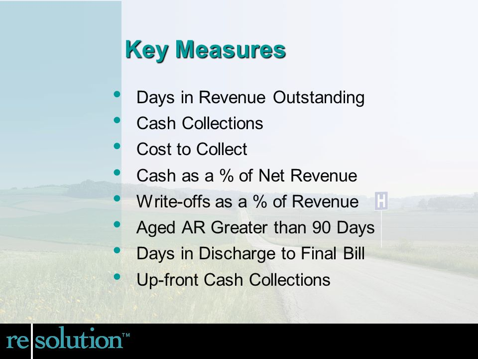 Days in Revenue Outstanding Cash Collections Cost to Collect Cash as a % of Net Revenue Write-offs as a % of Revenue Aged AR Greater than 90 Days Days in Discharge to Final Bill Up-front Cash Collections Key Measures