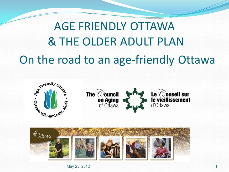 AGE FRIENDLY OTTAWA & THE OLDER ADULT PLAN On the road to an age-friendly Ottawa May 23, 20121