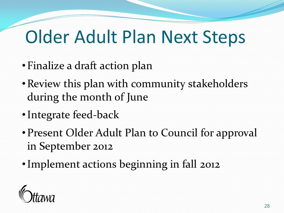 Older Adult Plan Next Steps 28 Finalize a draft action plan Review this plan with community stakeholders during the month of June Integrate feed-back Present Older Adult Plan to Council for approval in September 2012 Implement actions beginning in fall 2012