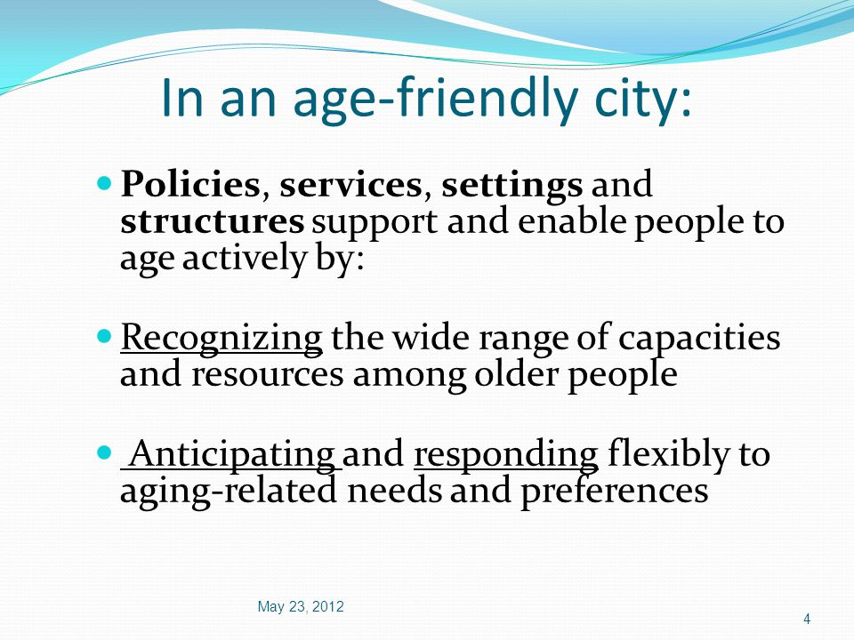 In an age-friendly city: May 23, 2012 4 Policies, services, settings and structures support and enable people to age actively by: Recognizing the wide range of capacities and resources among older people Anticipating and responding flexibly to aging-related needs and preferences