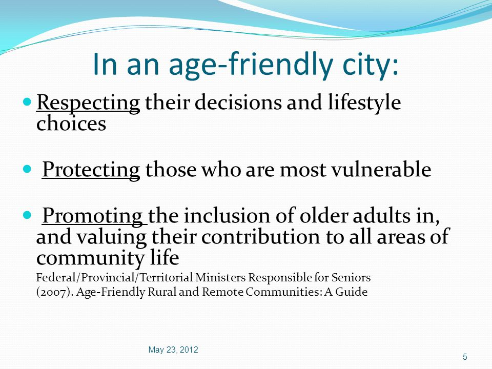 In an age-friendly city: May 23, 2012 5 Respecting their decisions and lifestyle choices Protecting those who are most vulnerable Promoting the inclusion of older adults in, and valuing their contribution to all areas of community life Federal/Provincial/Territorial Ministers Responsible for Seniors (2007).