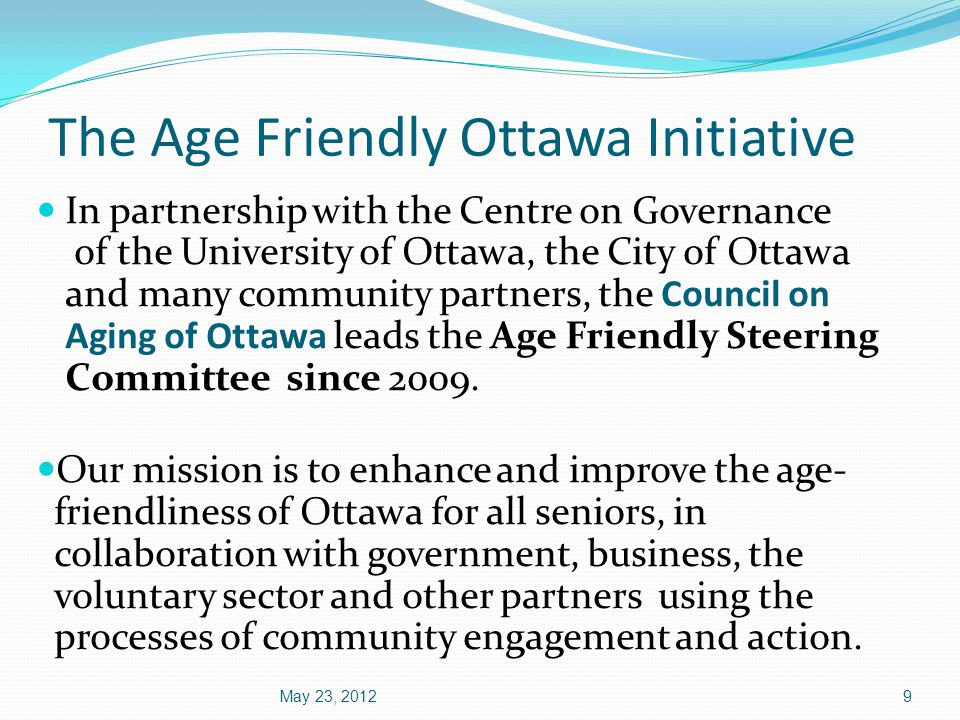 The Age Friendly Ottawa Initiative In partnership with the Centre on Governance of the University of Ottawa, the City of Ottawa and many community partners, the Council on Aging of Ottawa leads the Age Friendly Steering Committee since 2009.
