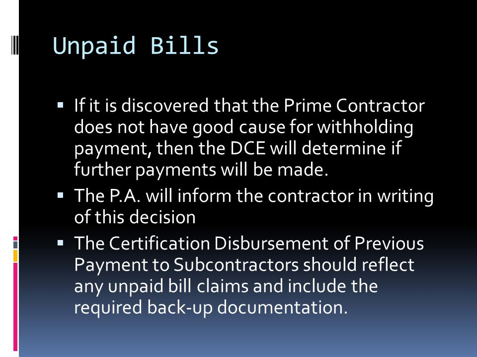 Unpaid Bills  If it is discovered that the Prime Contractor does not have good cause for withholding payment, then the DCE will determine if further payments will be made.