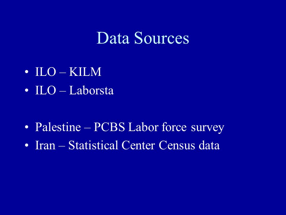 Data Sources ILO – KILM ILO – Laborsta Palestine – PCBS Labor force survey Iran – Statistical Center Census data