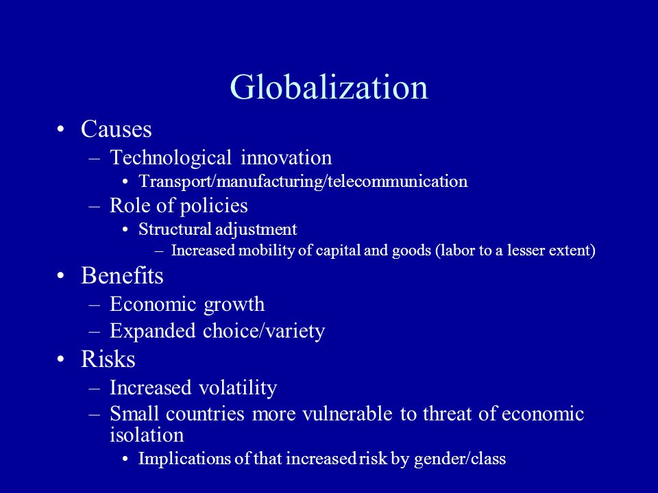 Globalization Causes –Technological innovation Transport/manufacturing/telecommunication –Role of policies Structural adjustment –Increased mobility o