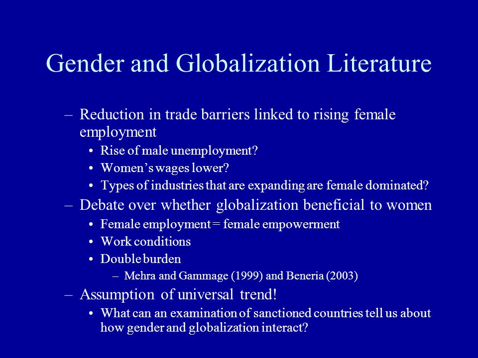 Gender and Globalization Literature –Reduction in trade barriers linked to rising female employment Rise of male unemployment? Women's wages lower? Ty