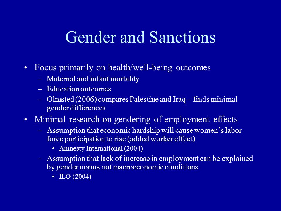 Effect of Sanctions on Female Employment Changes to Economy –Trade volume declines Female employment may decline, depending on types of jobs they previously held –National income declines Theory unclear on effect on female labor force participation –'added worker effect' – household income declines/women's labor force participation rises –'crowding out effect' – women pushed out of labor market Changes in government policy –Difficulties maintaining programs –Attempts to reduce negative employment impact
