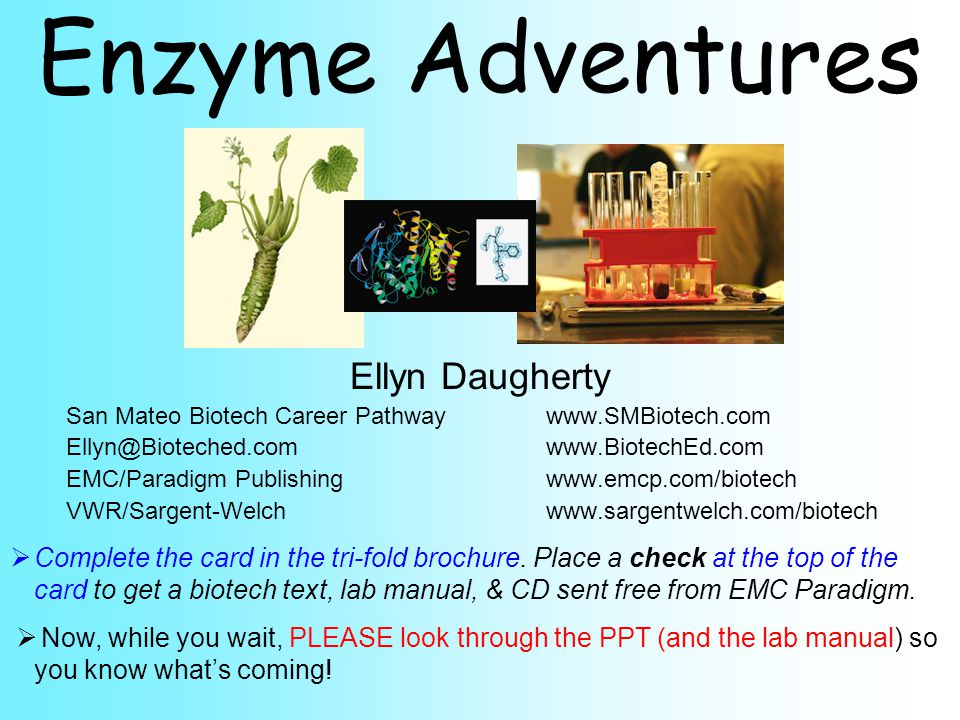 Enzyme Adventures Ellyn Daugherty San Mateo Biotech Career Pathwaywww.SMBiotech.com Ellyn@Bioteched.comwww.BiotechEd.com EMC/Paradigm Publishingwww.emcp.com/biotech VWR/Sargent-Welchwww.sargentwelch.com/biotech  Complete the card in the tri-fold brochure.
