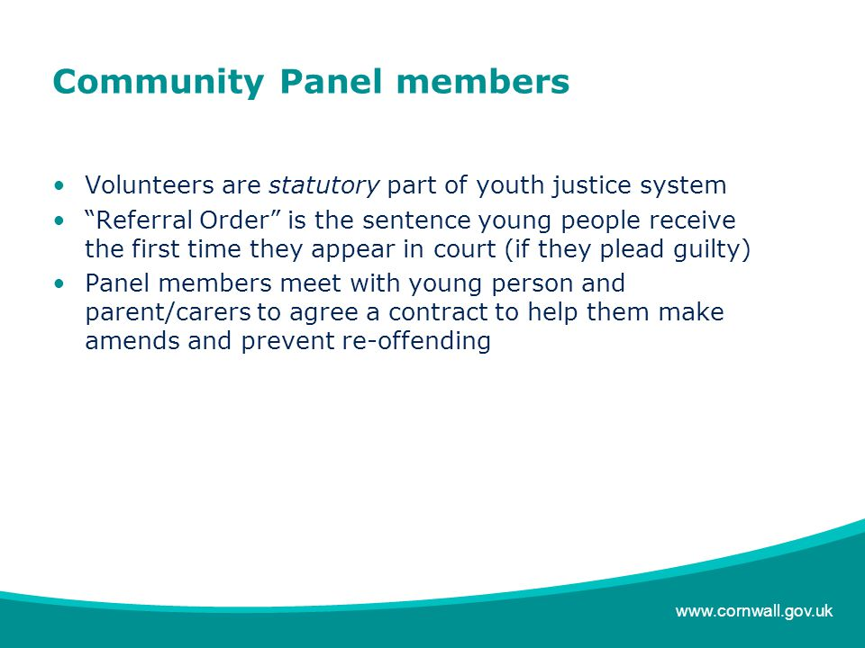 www.cornwall.gov.uk Community Panel members Volunteers are statutory part of youth justice system Referral Order is the sentence young people receive the first time they appear in court (if they plead guilty) Panel members meet with young person and parent/carers to agree a contract to help them make amends and prevent re-offending