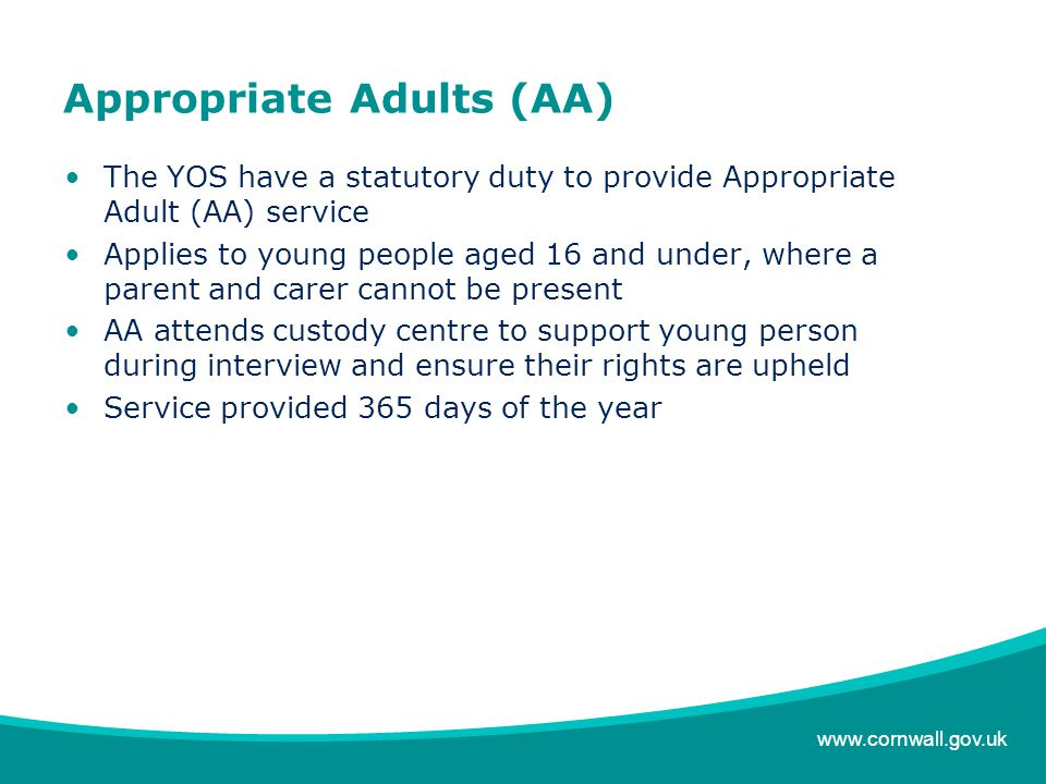 www.cornwall.gov.uk Appropriate Adults (AA) The YOS have a statutory duty to provide Appropriate Adult (AA) service Applies to young people aged 16 and under, where a parent and carer cannot be present AA attends custody centre to support young person during interview and ensure their rights are upheld Service provided 365 days of the year