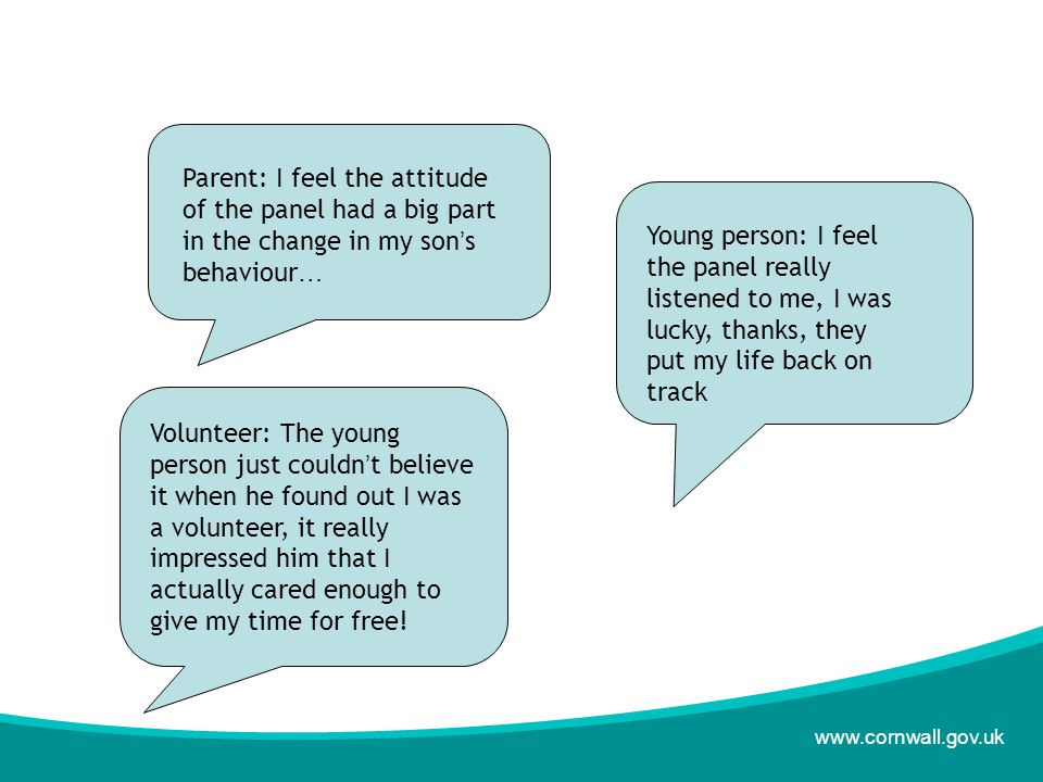 www.cornwall.gov.uk Parent: I feel the attitude of the panel had a big part in the change in my son ' s behaviour … Young person: I feel the panel really listened to me, I was lucky, thanks, they put my life back on track Volunteer: The young person just couldn ' t believe it when he found out I was a volunteer, it really impressed him that I actually cared enough to give my time for free!