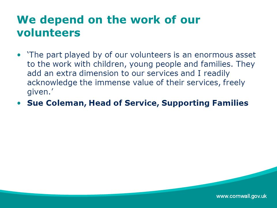 www.cornwall.gov.uk We depend on the work of our volunteers 'The part played by of our volunteers is an enormous asset to the work with children, young people and families.