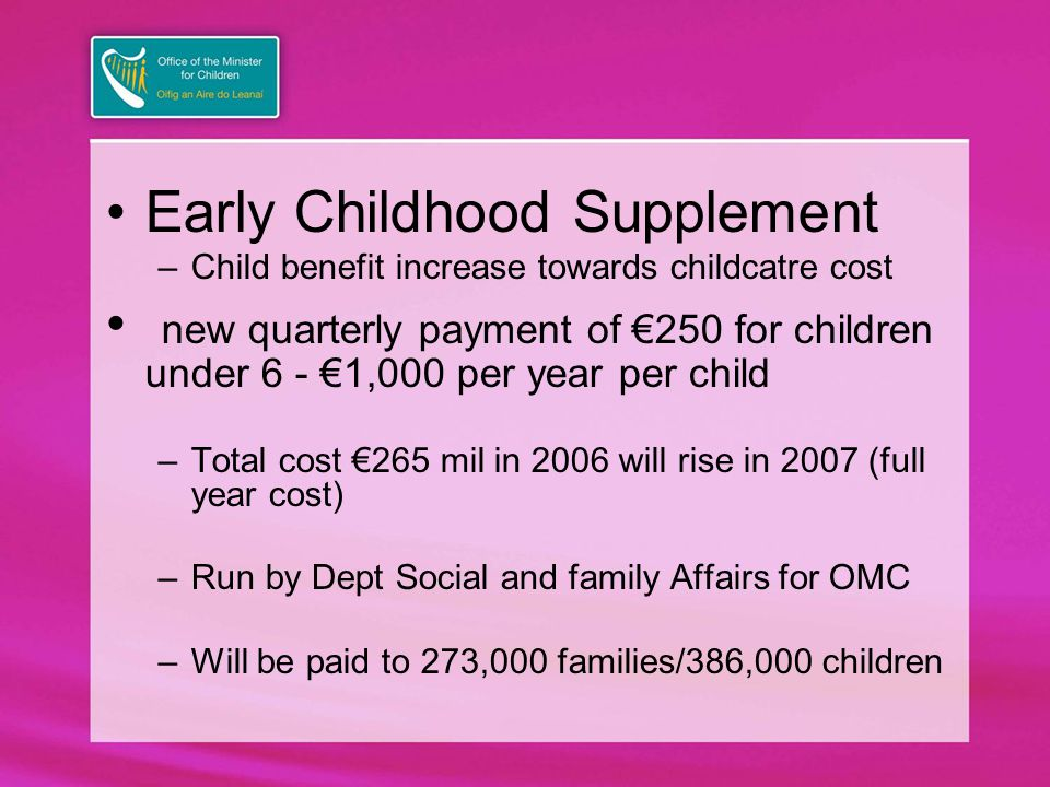Early Childhood Supplement –Child benefit increase towards childcatre cost new quarterly payment of €250 for children under 6 - €1,000 per year per child –Total cost €265 mil in 2006 will rise in 2007 (full year cost) –Run by Dept Social and family Affairs for OMC –Will be paid to 273,000 families/386,000 children