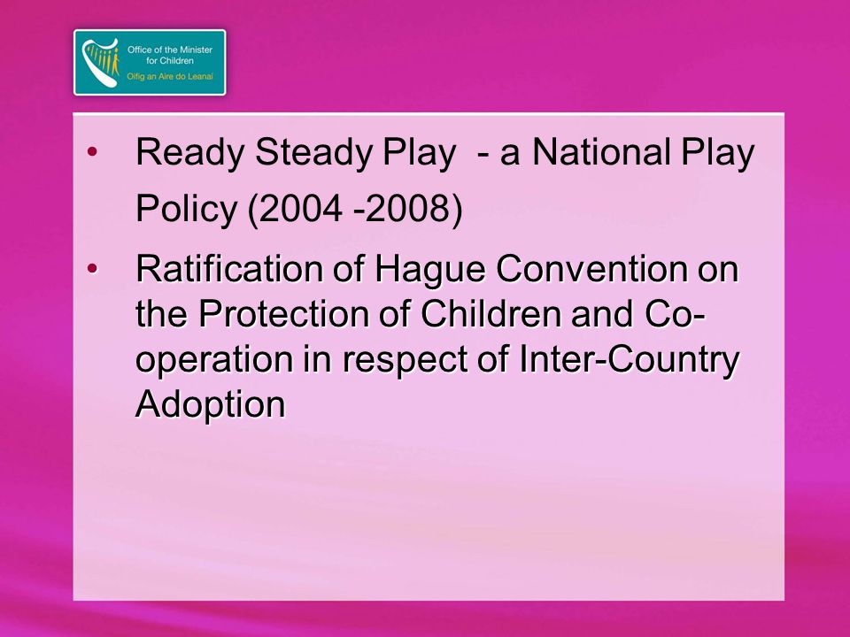 Ready Steady Play - a National Play Policy (2004 -2008) Ratification of Hague Convention on the Protection of Children and Co- operation in respect of Inter-Country AdoptionRatification of Hague Convention on the Protection of Children and Co- operation in respect of Inter-Country Adoption