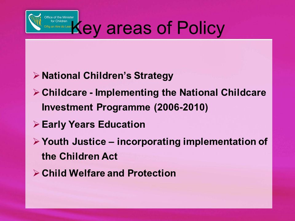 Key areas of Policy  National Children's Strategy  Childcare - Implementing the National Childcare Investment Programme (2006-2010)  Early Years Education  Youth Justice – incorporating implementation of the Children Act  Child Welfare and Protection