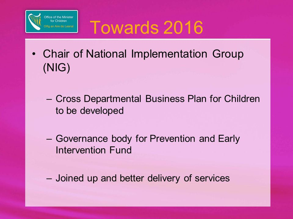 Towards 2016 At County level – Children Services Committees (mirrors composition of NIG) –County Level Plans will be developed –Joined up and better delivery of services at ground level